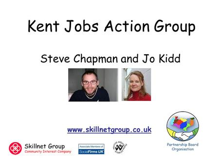 Steve Chapman and Jo Kidd www.skillnetgroup.co.uk Kent Jobs Action Group.