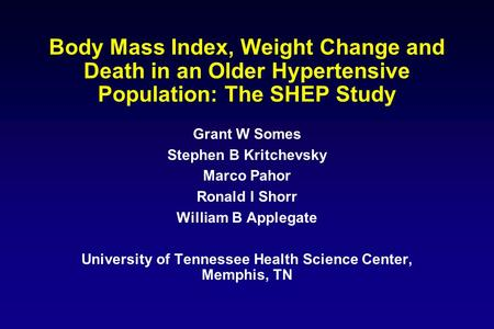 Body Mass Index, Weight Change and Death in an Older Hypertensive Population: The SHEP Study Grant W Somes Stephen B Kritchevsky Marco Pahor Ronald I Shorr.