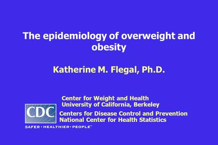 The epidemiology of overweight and obesity Katherine M. Flegal, Ph.D. Centers for Disease Control and Prevention National Center for Health Statistics.