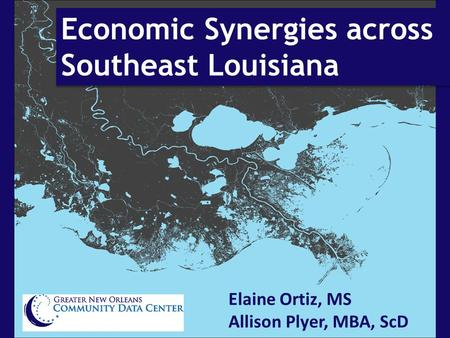 Economic Synergies across Southeast Louisiana Elaine Ortiz, MS Allison Plyer, MBA, ScD.
