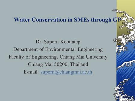 Water Conservation in SMEs through GP Dr. Suporn Koottatep Department of Environmental Engineering Faculty of Engineering, Chiang Mai University Chiang.