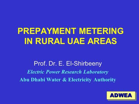 1 PREPAYMENT METERING IN RURAL UAE AREAS Prof. Dr. E. El-Shirbeeny Electric Power Research Laboratory Abu Dhabi Water & Electricity Authority ADWEAADWEA.
