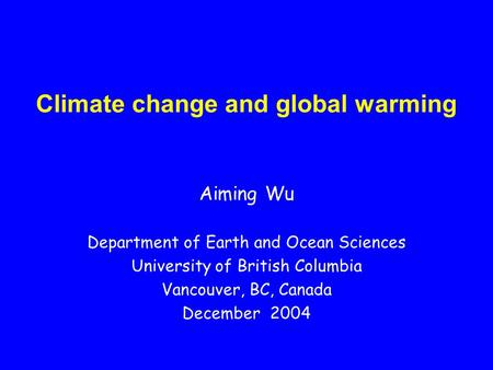 Climate change and global warming Aiming Wu Department of Earth and Ocean Sciences University of British Columbia Vancouver, BC, Canada December 2004.