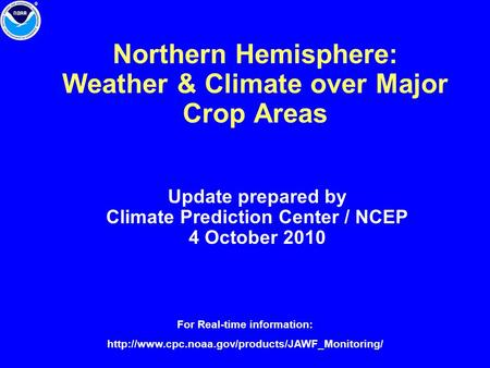 Northern Hemisphere: Weather & Climate over Major Crop Areas Update prepared by Climate Prediction Center / NCEP 4 October 2010 For Real-time information:
