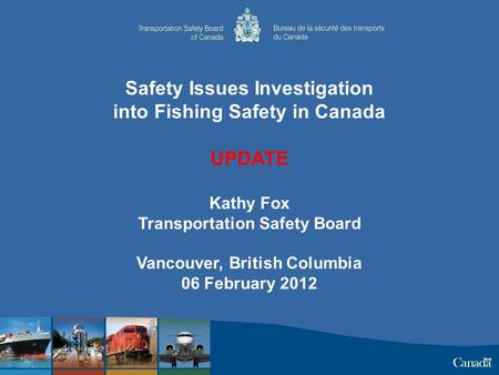 Safety Issues Investigation into Fishing Safety in Canada UPDATE Kathy Fox Transportation Safety Board Vancouver, British Columbia 06 February 2012.