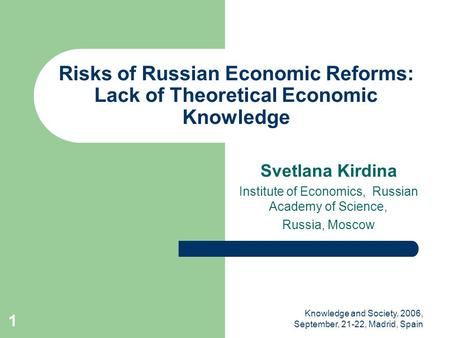 Knowledge and Society, 2006, September, 21-22, Madrid, Spain 1 Risks of Russian Economic Reforms: Lack of Theoretical Economic Knowledge Svetlana Kirdina.