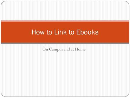 On Campus and at Home How to Link to Ebooks. There are lots of ebooks in the Library Catalog You can recognize them by words [electronic resource] after.