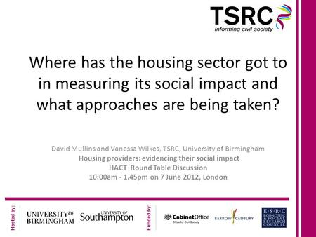 Hosted by: Funded by: Where has the housing sector got to in measuring its social impact and what approaches are being taken? David Mullins and Vanessa.