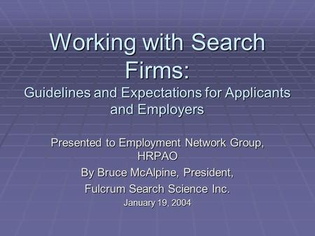 Working with Search Firms: Guidelines and Expectations for Applicants and Employers Presented to Employment Network Group, HRPAO By Bruce McAlpine, President,