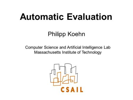 Automatic Evaluation Philipp Koehn Computer Science and Artificial Intelligence Lab Massachusetts Institute of Technology.