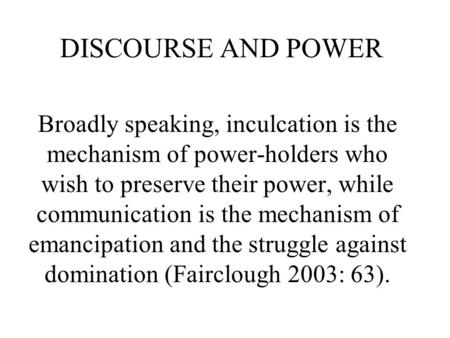 DISCOURSE AND POWER Broadly speaking, inculcation is the mechanism of power-holders who wish to preserve their power, while communication is the mechanism.