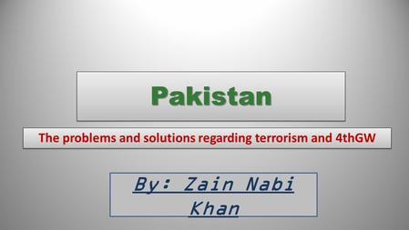 PakistanPakistan The problems and solutions regarding terrorism and 4thGW By: Zain Nabi Khan.