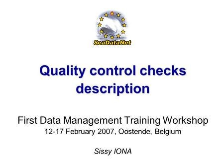 First Data Management Training Workshop, 12-17 February, 2007, Oostende, Belgium 1 Quality control checks description First Data Management Training Workshop.