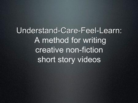 Understand-Care-Feel-Learn: Understand-Care-Feel-Learn: A method for writing creative non-fiction short story videos.