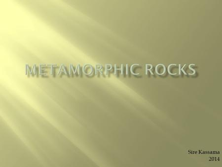 Sire Kassama 2014.  Metamorphic Rocks: Rocks created through intense heat or pressure  Are good examples of metamorphic rock: gneiss, schist, slate,