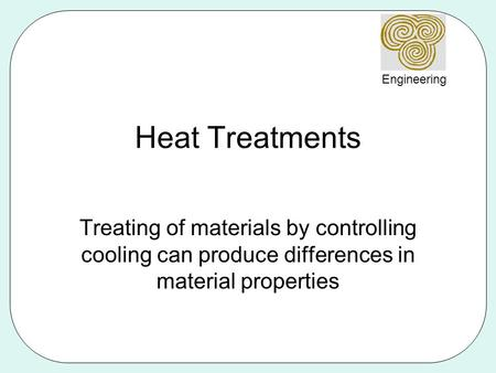 Heat Treatments Treating of materials by controlling cooling can produce differences in material properties.