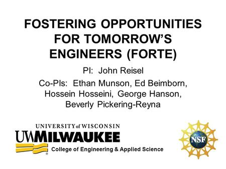FOSTERING OPPORTUNITIES FOR TOMORROW'S ENGINEERS (FORTE) PI: John Reisel Co-PIs: Ethan Munson, Ed Beimborn, Hossein Hosseini, George Hanson, Beverly Pickering-Reyna.