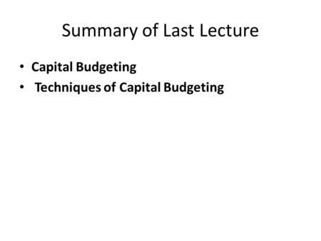 Summary of Last Lecture Capital Budgeting Techniques of Capital Budgeting.