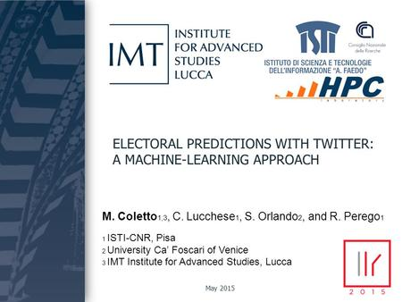 Coletto, Lucchese, Orlando, Perego ELECTORAL PREDICTIONS WITH TWITTER: A MACHINE-LEARNING APPROACH M. Coletto 1,3, C. Lucchese 1, S. Orlando 2, and R.