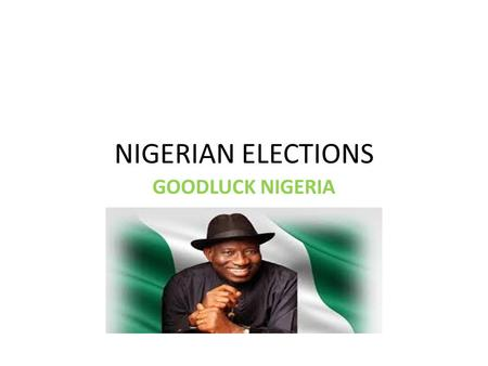 NIGERIAN ELECTIONS GOODLUCK NIGERIA. INTRODUCTION Nigeria is a federation of thirty-six states and conducts elections periodically for federal as well.