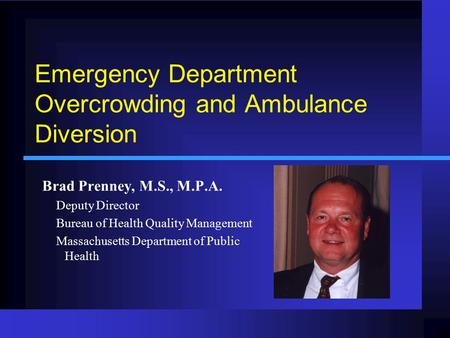 Emergency Department Overcrowding and Ambulance Diversion Brad Prenney, M.S., M.P.A. Deputy Director Bureau of Health Quality Management Massachusetts.