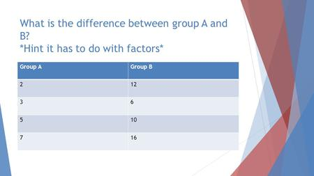 What is the difference between group A and B? *Hint it has to do with factors* Group AGroup B 212 36 510 716.