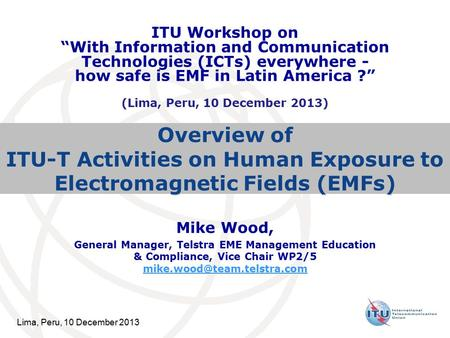 Lima, Peru, 10 December 2013 Overview of ITU-T Activities on Human Exposure to Electromagnetic Fields (EMFs) Mike Wood, General Manager, Telstra EME Management.