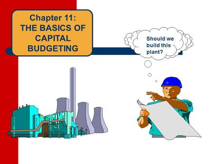Chapter 11: THE BASICS OF CAPITAL BUDGETING Should we build this plant?