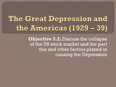 Objective 3.2: Discuss the collapse of the US stock market and the part this and other factors played in causing the Depression.