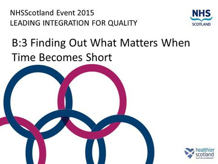 NHSScotland Event 2015 LEADING INTEGRATION FOR QUALITY B:3 Finding Out What Matters When Time Becomes Short.
