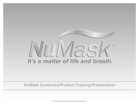 NuMask Combined Product Training Presentation All Rights Reserved. © 2007-2011 NuMask®, Inc.