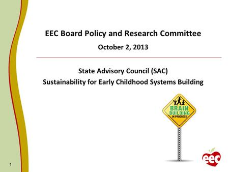 1 EEC Board Policy and Research Committee October 2, 2013 State Advisory Council (SAC) Sustainability for Early Childhood Systems Building.