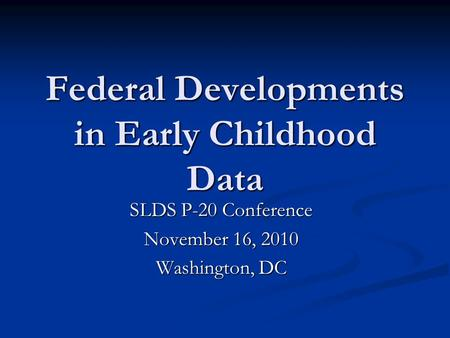 Federal Developments in Early Childhood Data SLDS P-20 Conference November 16, 2010 Washington, DC.