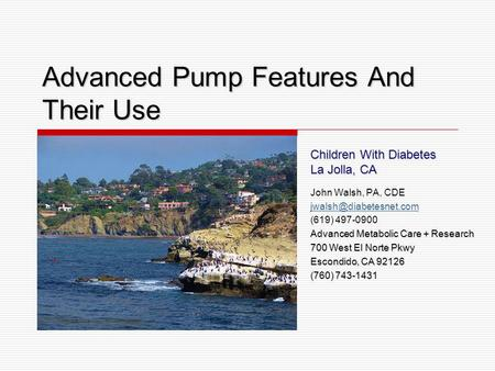 Advanced Pump Features And Their Use Children With Diabetes La Jolla, CA John Walsh, PA, CDE (619) 497-0900 Advanced Metabolic Care.