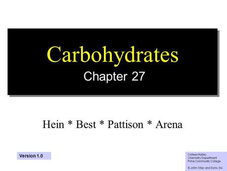 1 Carbohydrates Chapter 27 Hein * Best * Pattison * Arena Colleen Kelley Chemistry Department Pima Community College © John Wiley and Sons, Inc. Version.