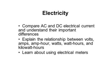 Electricity Compare AC and DC electrical current and understand their important differences Explain the relationship between volts, amps, amp-hour, watts,