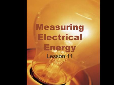 Measuring Electrical Energy Lesson 11. Measuring Electrical Energy What is Energy? Energy- The ability to do work Electrical Energy- The energy transferred.