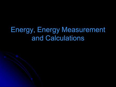 Energy, Energy Measurement and Calculations. Energy: the ability to do work - movement, heating, cooling, manufacturing Types: Electromagnetic: light.
