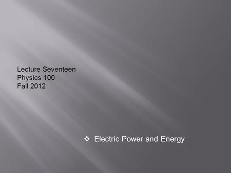 Lecture Seventeen Physics 100 Fall 2012  Electric Power and Energy.