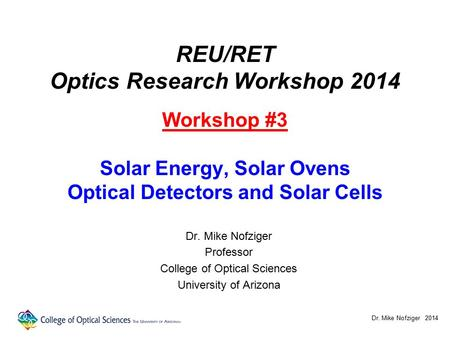REU/RET Optics Research Workshop 2014 Workshop #3 Solar Energy, Solar Ovens Optical Detectors and Solar Cells Dr. Mike Nofziger Professor College of Optical.