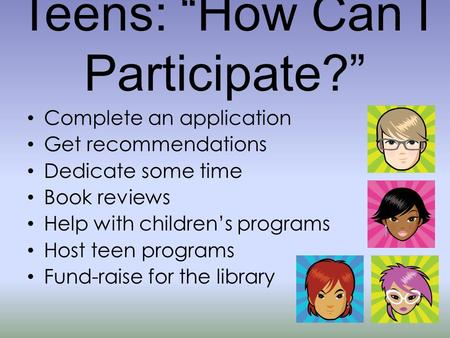"Teens: ""How Can I Participate?"" Complete an application Get recommendations Dedicate some time Book reviews Help with children's programs Host teen programs."