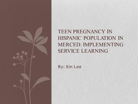 By: Xin Lee TEEN PREGNANCY IN HISPANIC POPULATION IN MERCED: IMPLEMENTING SERVICE LEARNING.