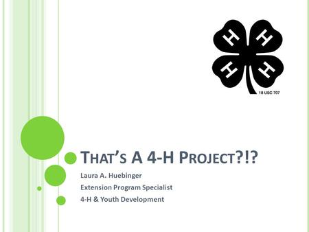 T HAT ' S A 4-H P ROJECT ?!? Laura A. Huebinger Extension Program Specialist 4-H & Youth Development.