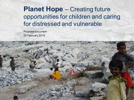 Planet Hope – Creating future opportunities for children and caring for distressed and vulnerable Proposal document 20 February 2015.