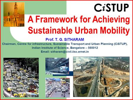 Prof. T. G. SITHARAM Chairman, Centre for infrastructure, Sustainable Transport and Urban Planning (CiSTUP), Indian Institute of Science, Bangalore – 560012.