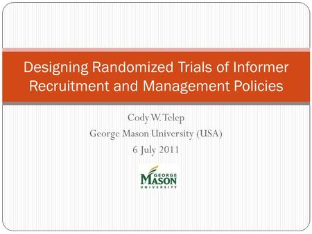 Cody W. Telep George Mason University (USA) 6 July 2011 Designing Randomized Trials of Informer Recruitment and Management Policies.