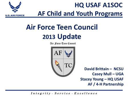 Air Force Teen Council 2013 Update I n t e g r i t y - S e r v i c e - E x c e l l e n c e HQ USAF A1SOC AF Child and Youth Programs David Brittain – NCSU.