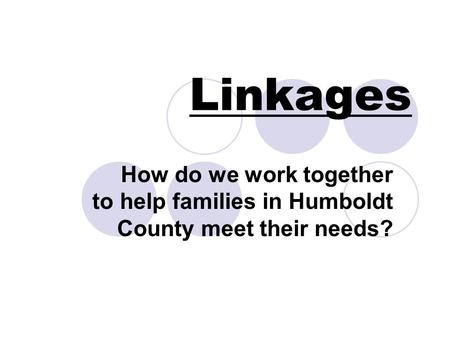Linkages How do we work together to help families in Humboldt County meet their needs?