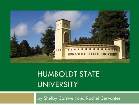 HUMBOLDT STATE UNIVERSITY by Shelby Carswell and Rachel Cervantes.