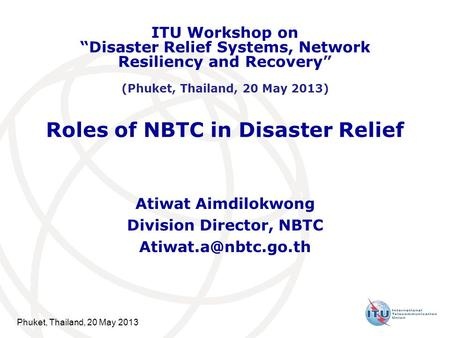 "Phuket, Thailand, 20 May 2013 Roles of NBTC in Disaster Relief Atiwat Aimdilokwong Division Director, NBTC ITU Workshop on ""Disaster."